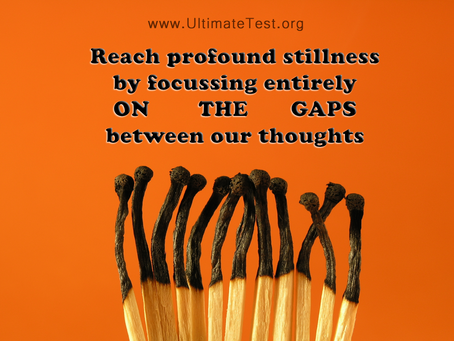 Reach profound stillness by focussing entirely ON THE GAPS between our thoughts