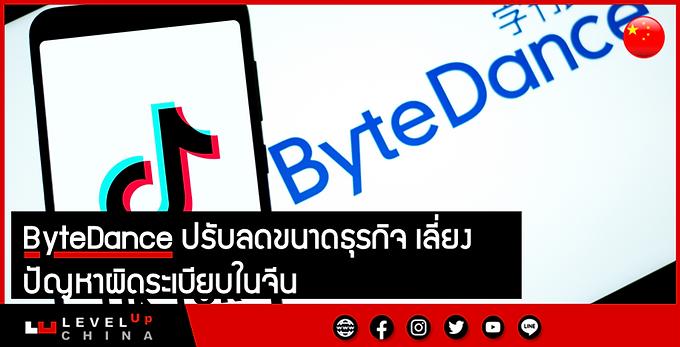 ByteDance ปรับลดขนาดธุรกิจ เลี่ยงปัญหาผิดระเบียบในจีน