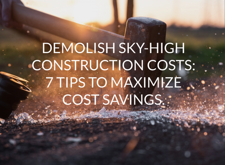 Demolish Sky-High Construction Costs: 7 Tips to Maximize Cost Savings.