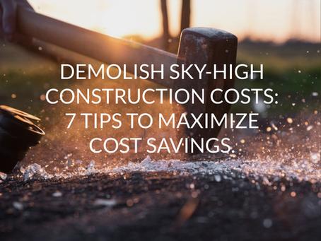 Demolish Sky-High Construction Costs: 7 Tips to Maximize Cost Savings.