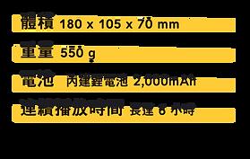 | 體積 | 180 x 105 x 70 mm | | -- | ----------------- | | 重量 | 550 g        | 電池     | 內建鋰電池   | | ------ | ------- | | 連續播放時間 | 長達 6 小時 |