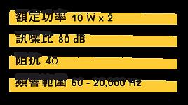 | 額定功率 | 10 W x 2 | | ---- | -------- | | 訊噪比  | 80 dB    | | 阻抗   | 4Ω       |