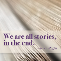 """We are all stories in the end."" Stephen Moffat"