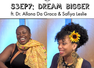 S3EP7: Dream BIGGER ft. Dr. Allana Da Graca & Safiya Leslie