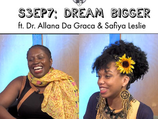 S3EP7: Dream BIGGER ft. Dr. Allana Da Graca & Safiya Leslie