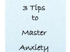 3  Tips to Master Anxiety