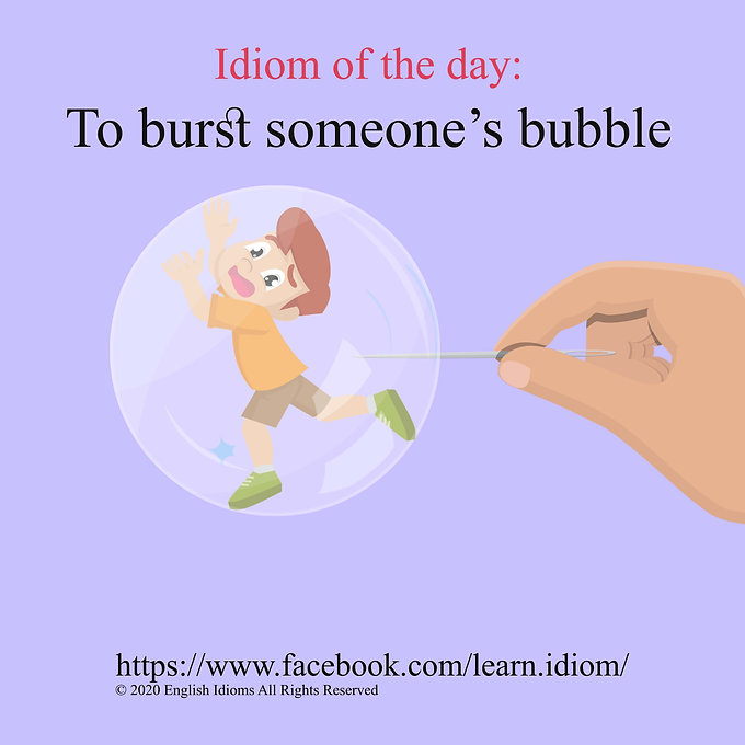 To burst someone's bubble