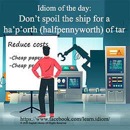 Don't spoil the ship for a ha'p'orth (halfpennyworth) of tar