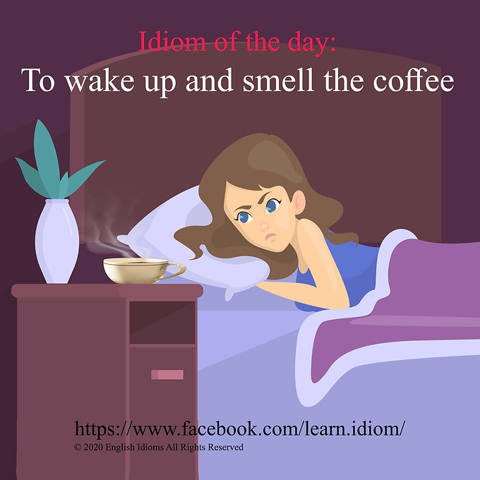 To wake up and smell the coffee