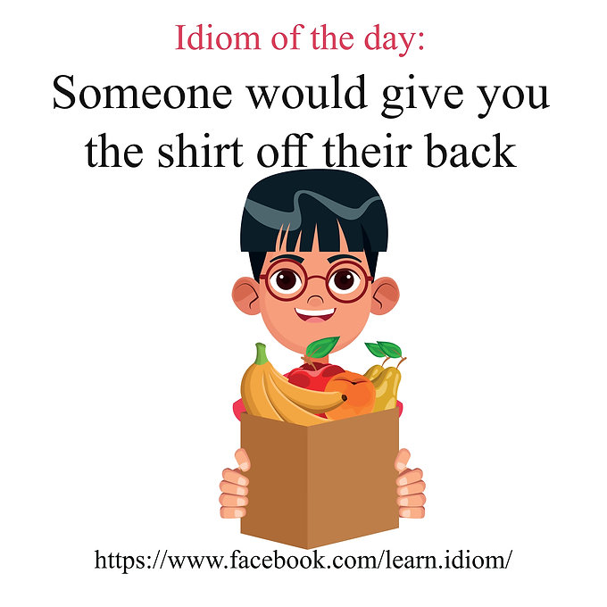 Someone would give you the shirt off their back
