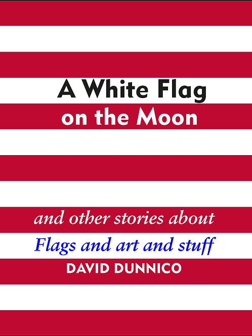 WHITE FLAG ON THE MOON: And other stories about art and stuff