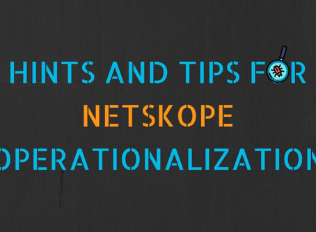 Hints and Tips for Netskope Operationalization