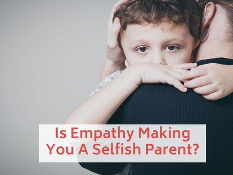 Is Empathy Making You A Selfish Parent?
