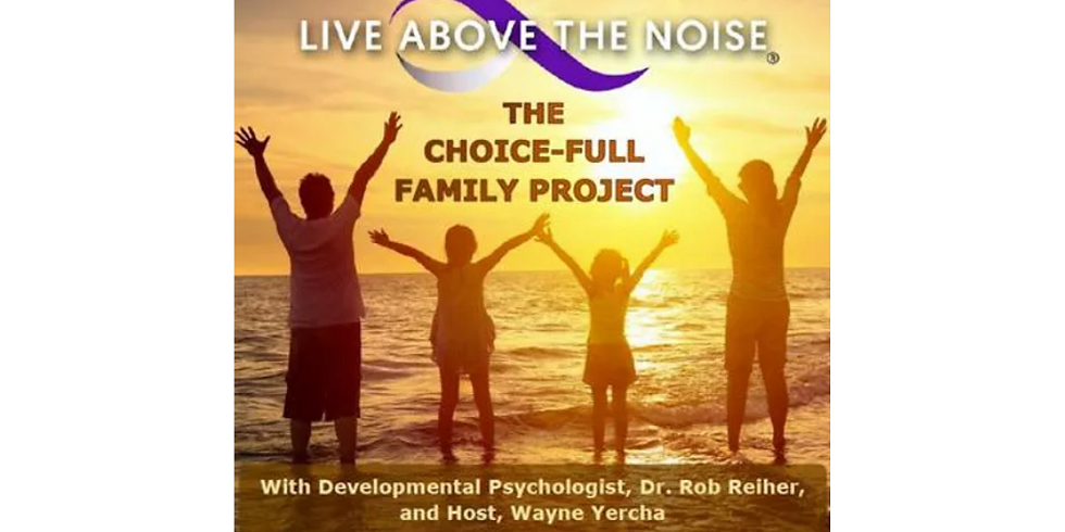Dr. Rob Reiher and Wayne Yercha  LIVE ABOVE THE NOISE: The Choice-Full Family Podcast