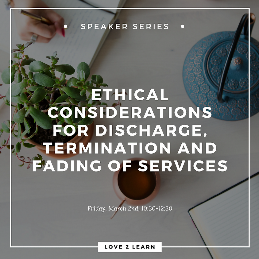 Speaker Series   Ethical Considerations for Discharge, Termination and Fading of Services