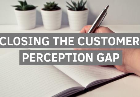 Closing the Customer Perception Gap