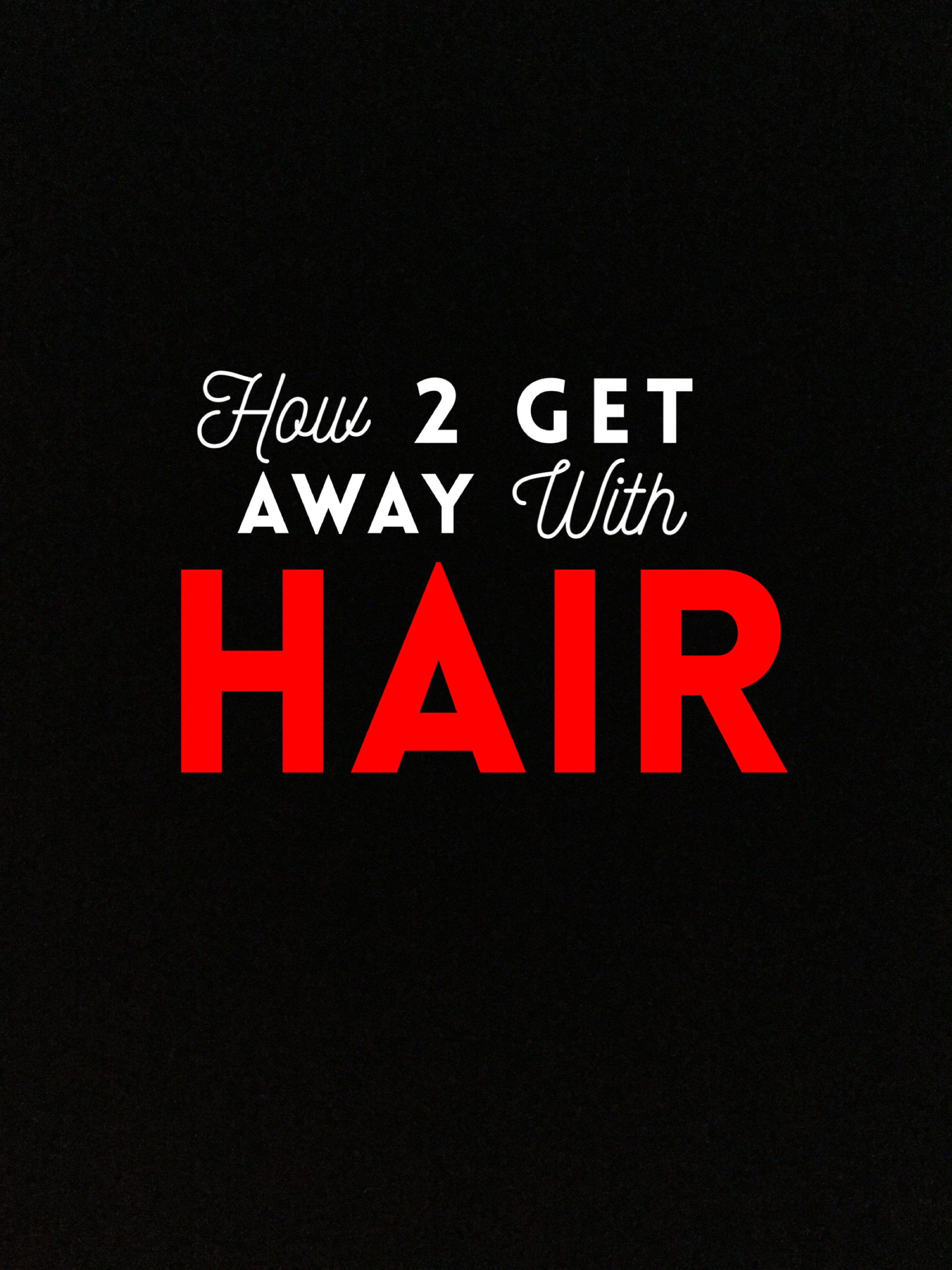 HOW 2 GETAWAY WITH HAIR