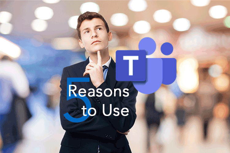 What is Microsoft Teams: 5 Reasons to Use