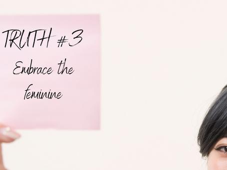 Truth # 3 Embrace the feminine
