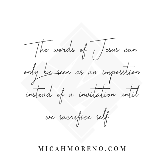 The words of Jesus can only be seen as an imposition instead of a invitation until we sacrifice self.