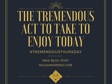 The Tremendous Act to Take to Enjoy Today