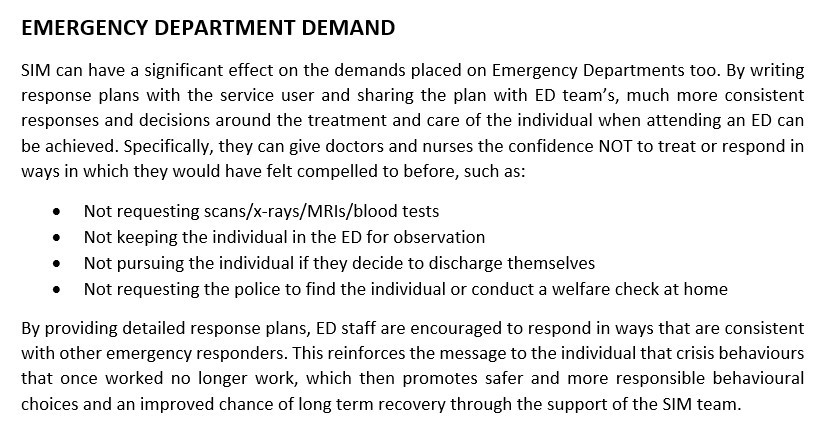 """Screenshot of text which reads """"EMERGENCY DEPARTMENT DEMAND. SIM can have a significant effect on the demands placed on Emergency Departments too. By writing response plans with the service user and sharing the plan with ED team's, much more consistent responses and decisions around the treatment and care of the individual when attending an ED can be achieved. Specifically, they can give doctors and nurses the confidence NOT to treat or respond in ways in which they would have felt compelled to before, such as: Not requesting scans/x-rays/MRIs/blood tests, Not keeping the individual in the ED for observation, Not pursuing the individual if they decide to discharge themselves, Not requesting the police to find the individual or conduct a welfare check at home. By providing detailed response plans, ED staff are encouraged to respond in ways that are consistent with other emergency responders. This reinforces the message to the individual that crisis behaviours that once worked no longer work, which then promotes safer and more responsible behavioural choices and an improved chance of long term recovery through the support of the SIM team."""""""