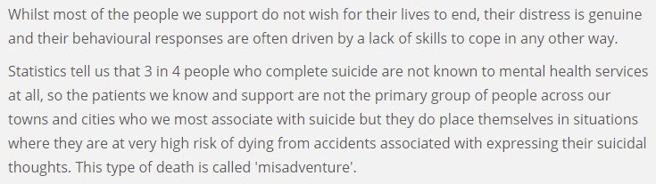 """A screenshot of text reading """"Whilst most of the people we support do not wish for their lives to end, their distress is genuine and their behavioural responses are often driven by a lack of skills to cope in any other way.   Statistics tell us that 3 in 4 people who complete suicide are not known to mental health services at all, so the patients we know and support are not the primary group of people across our towns and cities who we most associate with suicide but they do place themselves in situations where they are at very high risk of dying from accidents associated with expressing their suicidal thoughts. This type of death is called 'misadventure'."""""""