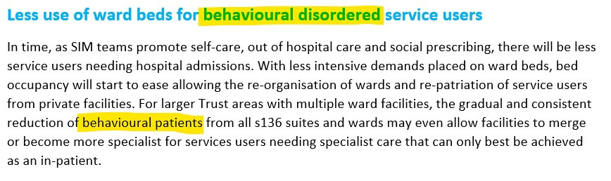"""Screenshot of text which reads """"Less use of ward beds for behavioural disordered service users. In time, as SIM teams promote self-care, out of hospital care and social prescribing, there will be less service users needing hospital admissions. With less intensive demands placed on ward beds, bed occupancy will start to ease allowing the re-organisation of wards and re-patriation of service users from private facilities. For larger Trust areas with multiple ward facilities, the gradual and consistent reduction of behavioural patients from all s136 suites and wards may even allow facilities to merge or become more specialist for services users needing specialist care that can only best be achieved as an in-patient."""" The words """"behavioural disordered"""" and """"behavioural patients"""" are highlighted in yellow."""