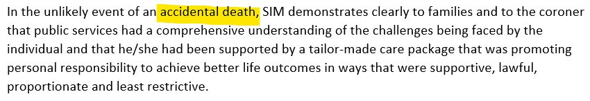"""A screenshot of text which reads """"In the unlikely event of an accidental death, SIM demonstrates clearly to families and to the coroner that public services had a comprehensive understanding of the challenges being faced by the individual and that he/she had been supported by a tailor-made care package that was promoting personal responsibility to achieve better life outcomes in ways that were supportive, lawful, proportionate and least restrictive"""""""