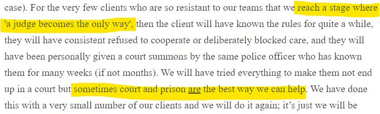 """A screenshot of text reading """"for the very few clients who are so resistant to our teams that we reach a stage where 'a judge becomes the only way', then the client will have known the rules for quite a while, they will have consistent refused to cooperate or deliberately blocked care, and they will have been personally given a court summons by the same police officer who has known them for many weeks (if not months). We will have tried everything to make them not end up in court but sometimes court and prison are the best way we can help. We have done this with a very small number of our clients and we will do it again"""""""