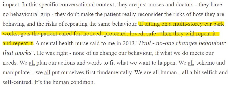 """Screenshot of text which reads """"impact. In this specific conversational context, they are just nurses and doctors - they have no behavioural grip - they don't make the patient really reconsider the risks of how they are behaving and the risks of repeating the same behaviour. If sitting on a multi-storey car park works, gets the patient cared for, noticed, protected, loved, safe - then they will repeat it - and repeat it. A mental health nurse said to me in 2013 """"Paul - no-one changes behaviour that works"""". He was right - none of us change our behaviour, if what we do meets our needs. We all plan our actions and words to fit what we want to happen. We all 'scheme and manipulate' - we all put ourselves first fundamentally. We are all human - all a bit selfish and self-centred. it's the human condition."""""""
