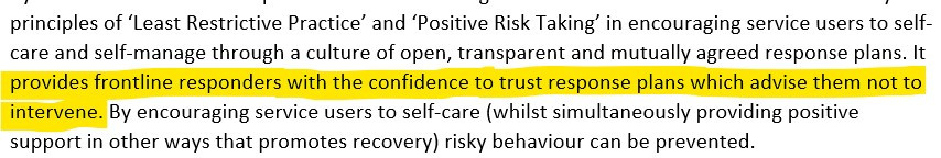 """Screenshot of text which reads """"principles of 'Least Restrictive Practice' and 'Positive Risk Taking' in encouraging service users to self- care and self-manage through a culture of open, transparent and mutually agreed response plans. It provides frontline responders with the confidence to trust response plans which advise them not to intervene. By encouraging service users to self-care (whilst simultaneously providing positive support in other ways that promotes recovery) risky behaviour can be prevented"""""""
