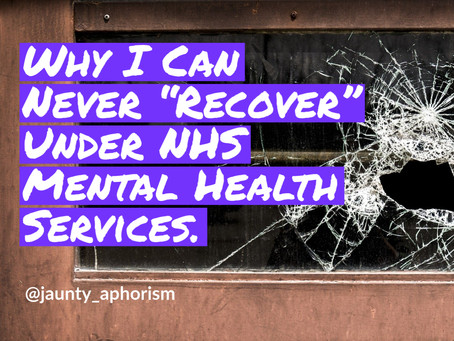 """Why I Can Never """"Recover"""" Under NHS Mental Health Services."""