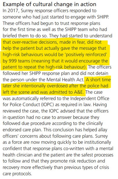 """Screenshot of text which reads """"Example of cultural change in action. In 2017, Surrey response officers responded to someone who had just started to engage with SHIPP. These officers had begun to trust response plans for the first time as well as the SHIPP team who had briefed them to do so. They had started to understand that over-reactive decisions, made in fear, did not help the patient but actually gave the message that high-risk behaviours would be 'positively reinforced' by 999 teams (meaning that it would encourage the patient to repeat the high-risk behaviour). The officers followed her SHIPP response plan and did not detain the person under the Mental Health Act. A short time later she intentionally overdosed after the police had left the scene and was admitted to A&E. The case was automatically referred to the Independent Office for Police Conduct (IOPC) as required in law. Having reviewed the case, the IOPC advised that the officers in question had no case to answer because they followed due procedure according to the clinically endorsed care plan. This conclusion has helped allay officers' concerns about following care plans. Surrey as a force are now moving quickly to be institutionally confident that response plans co-written with a mental health clinician and the patient are the safest processes to follow and that they promote risk reduction and recovery more effectively than previous types of crisis care protocols."""""""