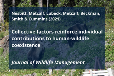 Nesbitt, H. K., A. L. Metcalf, A. A. Lubeck, E. C. Metcalf, C. Beckman, A. P. Smith, and T. M. Cummins. 2021. Collective factors reinforce individual contributions to human-wildlife coexistence. The Journal of Wildlife Management