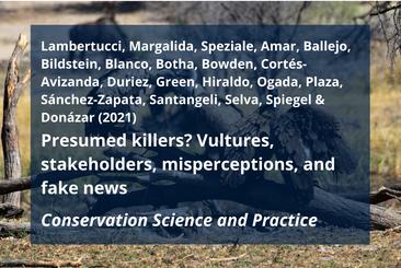 Lambertucci, S. A., A. Margalida, K. L. Speziale, A. Amar, F. Ballejo, K. L. Bildstein, G. Blanco, A. J. Botha, C. G. R. Bowden, A. Cortés-Avizanda, O. Duriez, R. E. Green, F. Hiraldo, D. Ogada, P. Plaza, J. A. Sánchez-Zapata, A. Santangeli, N. Selva, O. Spiegel, and J. A. Donázar. 2021. Presumed killers? Vultures, stakeholders, misperceptions, and fake news. Conservation Science and Practice e415.