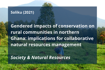 Soliku, O. 2021. Gendered impacts of conservation on rural communities in northern Ghana: implications for collaborative natural resources management. Society & Natural Resources:1-17.