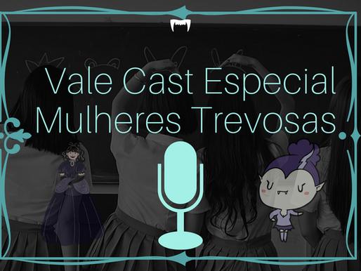 Vale Cast Especial - Mulheres Trevosas
