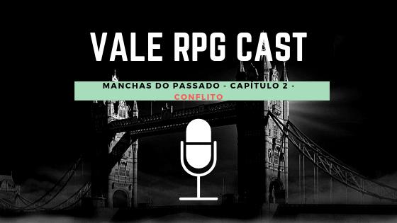 Vale RPG Cast - Manchas do Passado - Capítulo 2 - Conflito