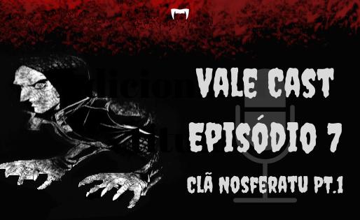 Vale Cast #07 - O Clã Nosferatu PT.1