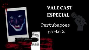 Vale Cast Especial - Perturbações Pt.2