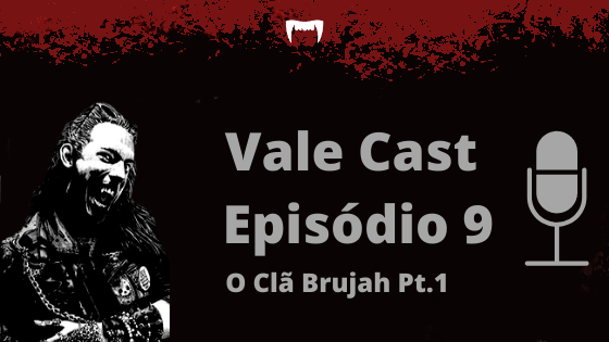 Vale Cast #09 - O Clã Brujah PT.1