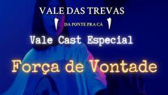 Vale Cast Especial - Força de Vontade