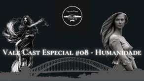 ValeCast Especial #08 - Humanidade