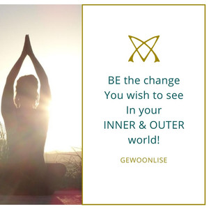 BE the change you wish to see in your inner & outer world
