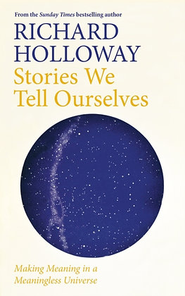 Stories We Tell Ourselves : Making Meaning in a Meaningless Universe by Richard