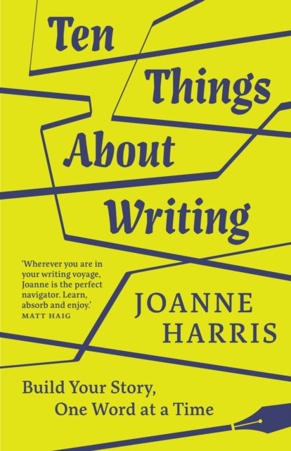 Ten Things About Writing : Build Your Story, One Word at a Time by Joanne Harris