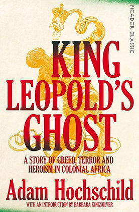 King Leopold's Ghost : A Story of Greed, Terror and Heroism in Colonial Africa