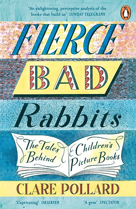 Fierce Bad Rabbits : The Tales Behind Children's Picture Books by Clare Pollard