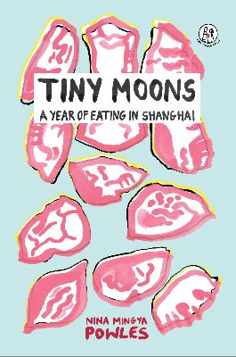 Tiny Moons : A Year of Eating in Shanghai by Nina Mingya Powles